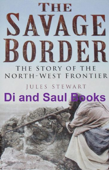 The Savage Border - The Story of the North West Frontier, by Jules Stewart